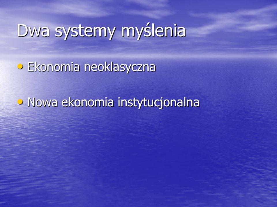Dwa systemy myślenia Ekonomia neoklasyczna Ekonomia neoklasyczna Nowa ekonomia instytucjonalna Nowa ekonomia instytucjonalna