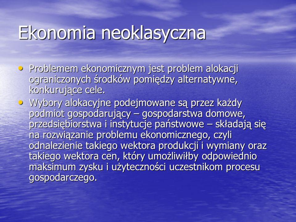 Ekonomia neoklasyczna Problemem ekonomicznym jest problem alokacji ograniczonych środków pomiędzy alternatywne, konkurujące cele. Problemem ekonomiczn