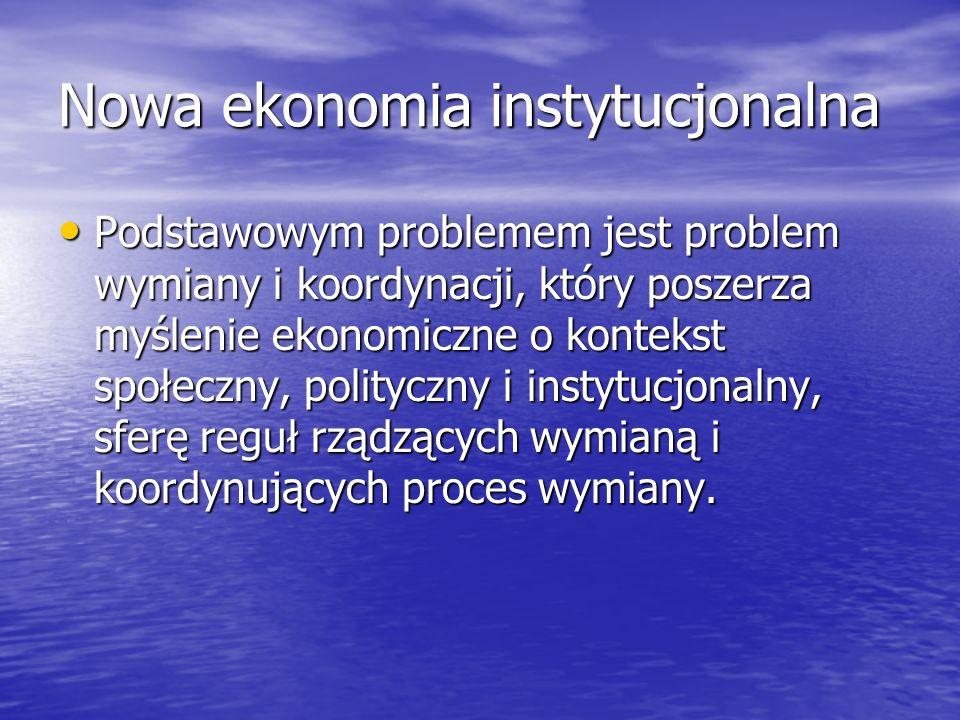 Nowa ekonomia instytucjonalna Podstawowym problemem jest problem wymiany i koordynacji, który poszerza myślenie ekonomiczne o kontekst społeczny, poli