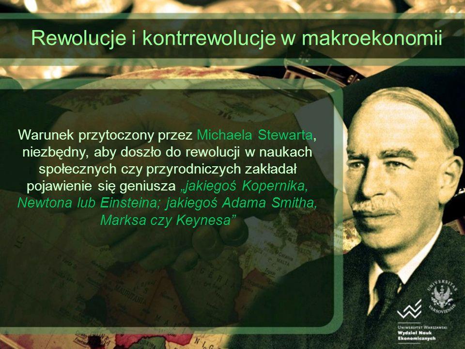 Rewolucje i kontrrewolucje w makroekonomii Warunek przytoczony przez Michaela Stewarta, niezbędny, aby doszło do rewolucji w naukach społecznych czy przyrodniczych zakładał pojawienie się geniusza jakiegoś Kopernika, Newtona lub Einsteina; jakiegoś Adama Smitha, Marksa czy Keynesa