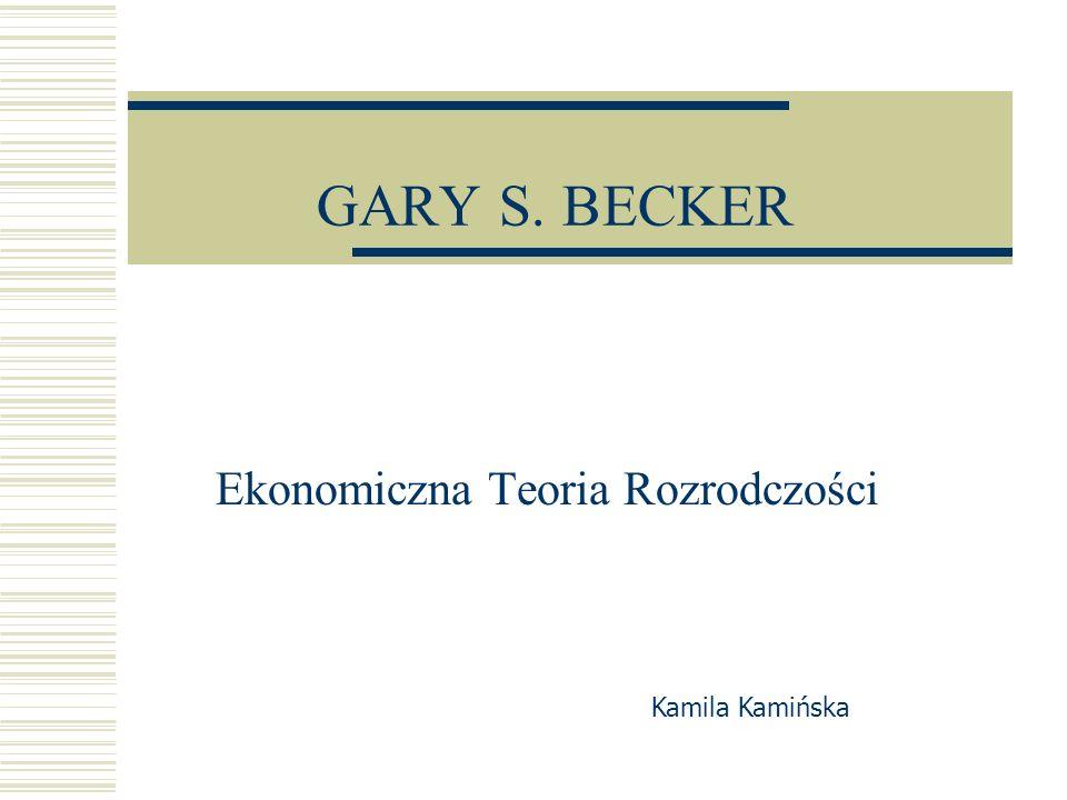 GARY S. BECKER Ekonomiczna Teoria Rozrodczości Kamila Kamińska
