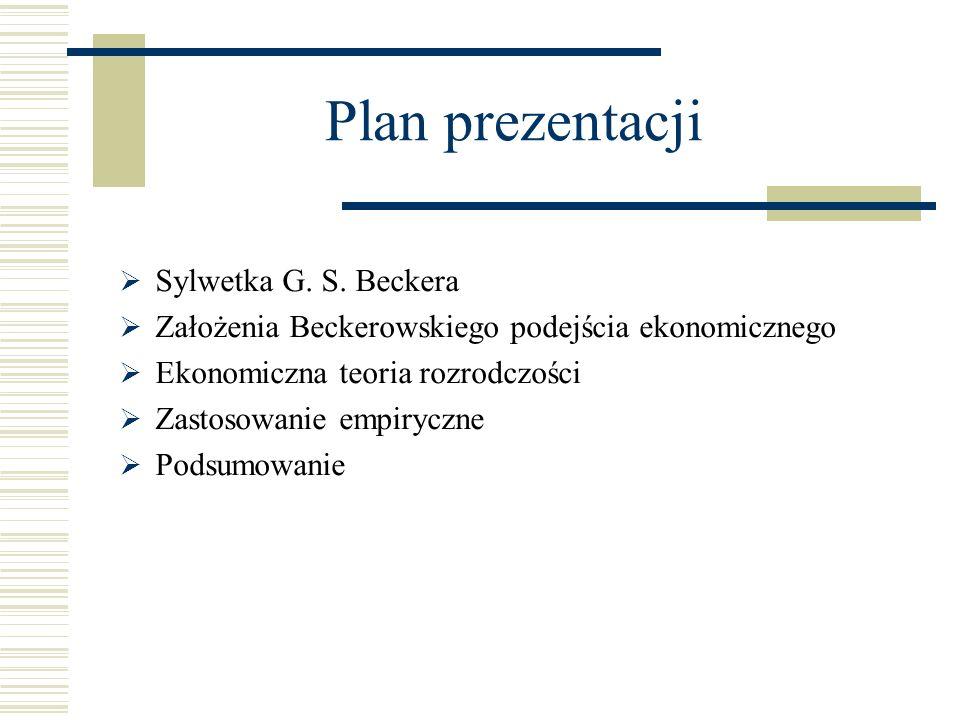 Plan prezentacji Sylwetka G. S. Beckera Założenia Beckerowskiego podejścia ekonomicznego Ekonomiczna teoria rozrodczości Zastosowanie empiryczne Podsu