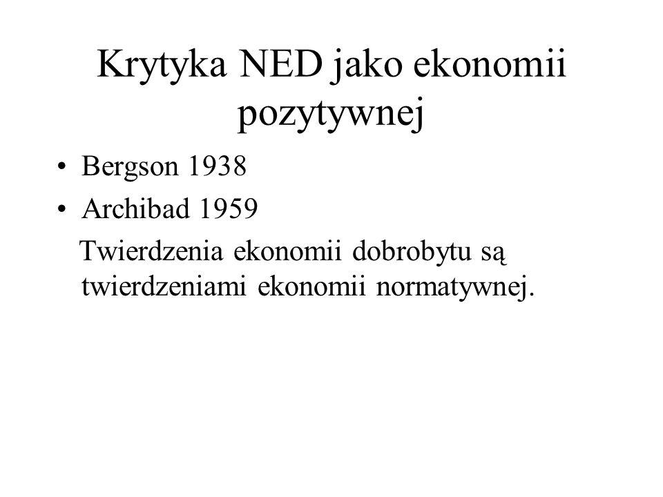Krytyka NED jako ekonomii pozytywnej Bergson 1938 Archibad 1959 Twierdzenia ekonomii dobrobytu są twierdzeniami ekonomii normatywnej.