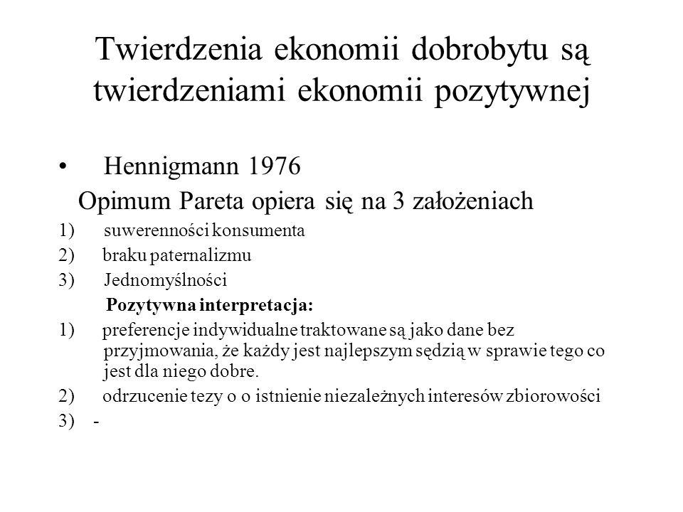 Twierdzenia ekonomii dobrobytu są twierdzeniami ekonomii pozytywnej Hennigmann 1976 Opimum Pareta opiera się na 3 założeniach 1)suwerenności konsumenta 2) braku paternalizmu 3)Jednomyślności Pozytywna interpretacja: 1) preferencje indywidualne traktowane są jako dane bez przyjmowania, że każdy jest najlepszym sędzią w sprawie tego co jest dla niego dobre.