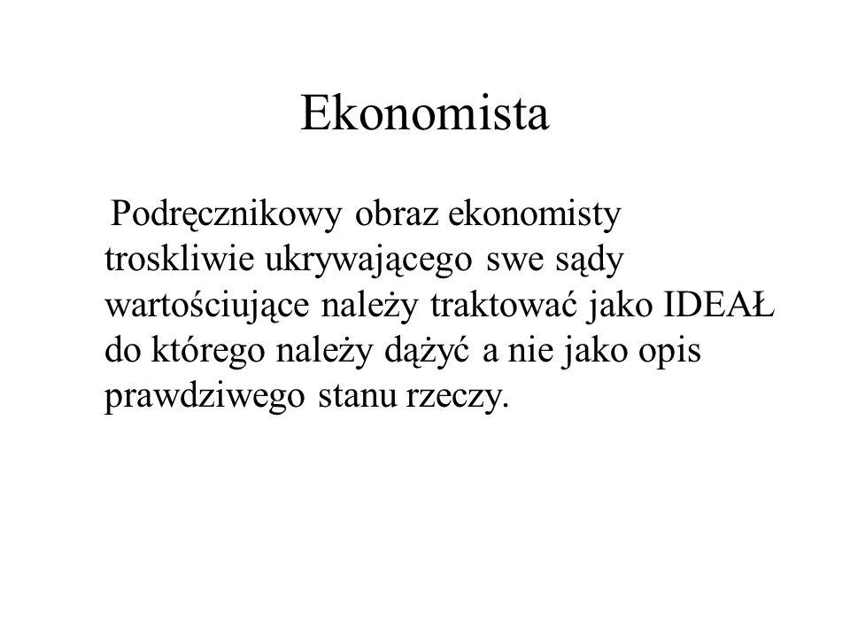 Ekonomista Podręcznikowy obraz ekonomisty troskliwie ukrywającego swe sądy wartościujące należy traktować jako IDEAŁ do którego należy dążyć a nie jako opis prawdziwego stanu rzeczy.