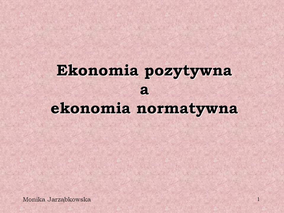 1 Ekonomia pozytywna a ekonomia normatywna Monika Jarząbkowska