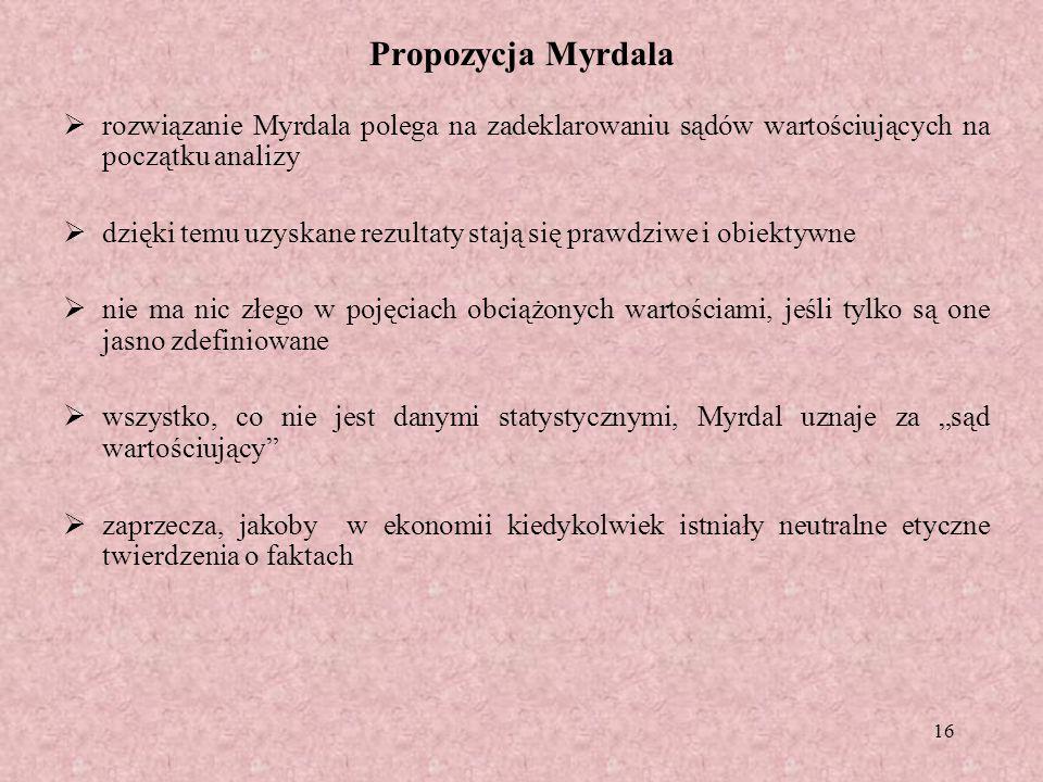 16 Propozycja Myrdala rozwiązanie Myrdala polega na zadeklarowaniu sądów wartościujących na początku analizy dzięki temu uzyskane rezultaty stają się