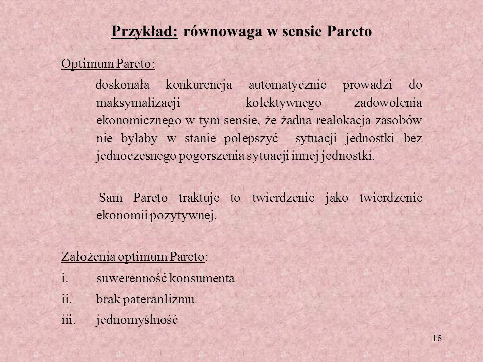 18 Przykład: równowaga w sensie Pareto Optimum Pareto: doskonała konkurencja automatycznie prowadzi do maksymalizacji kolektywnego zadowolenia ekonomi
