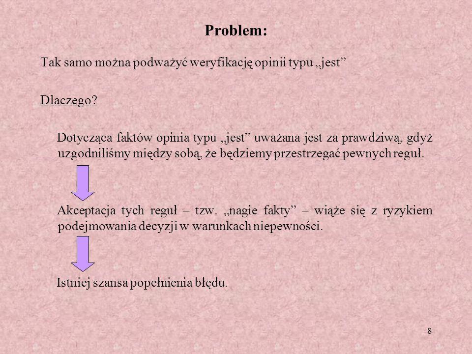 8 Problem: Tak samo można podważyć weryfikację opinii typu jest Dlaczego? Dotycząca faktów opinia typu jest uważana jest za prawdziwą, gdyż uzgodniliś