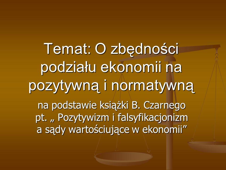 Temat: O zbędności podziału ekonomii na pozytywną i normatywną na podstawie książki B. Czarnego pt. Pozytywizm i falsyfikacjonizm a sądy wartościujące