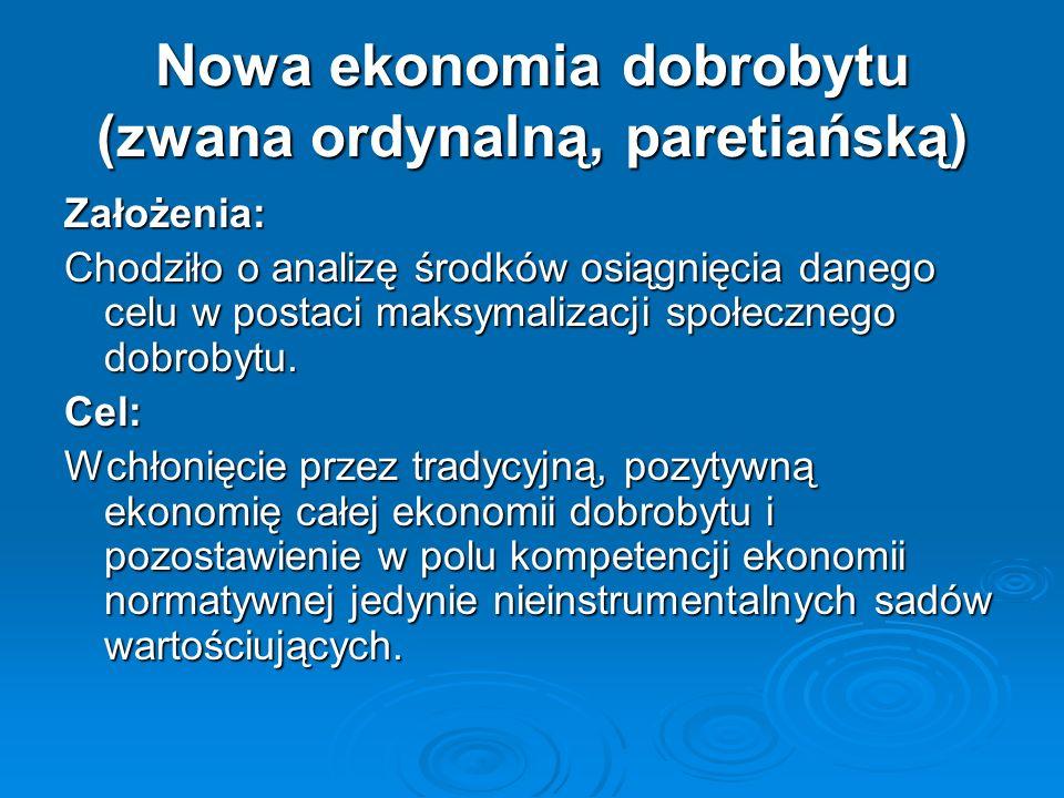 Nowa ekonomia dobrobytu (zwana ordynalną, paretiańską) Założenia: Chodziło o analizę środków osiągnięcia danego celu w postaci maksymalizacji społeczn