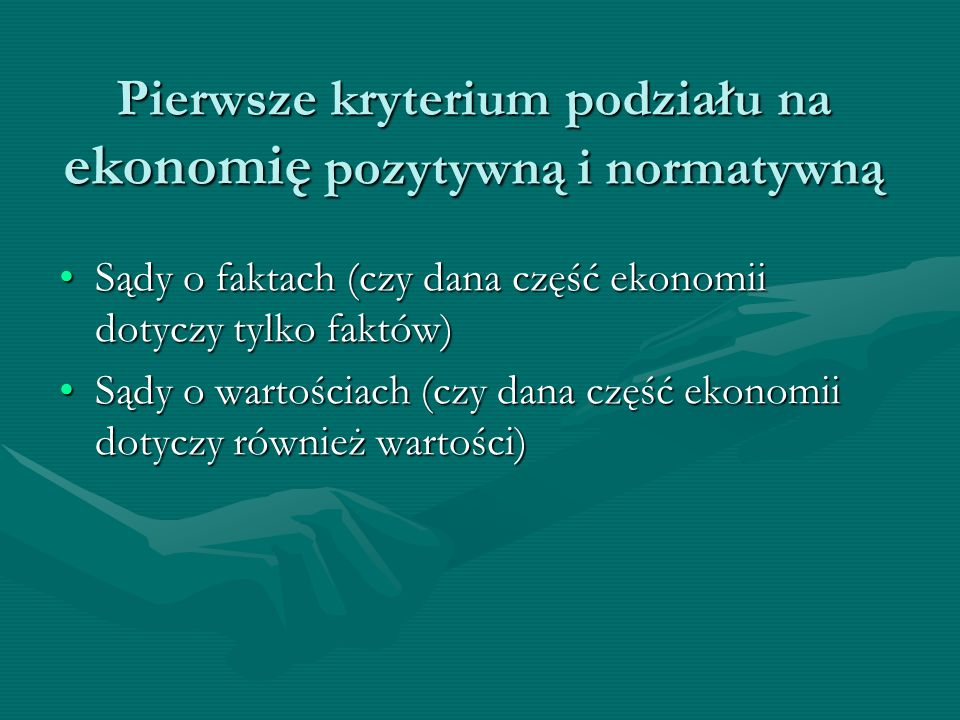 Pierwsze kryterium podziału na ekonomię pozytywną i normatywną Sądy o faktach (czy dana część ekonomii dotyczy tylko faktów)Sądy o faktach (czy dana c