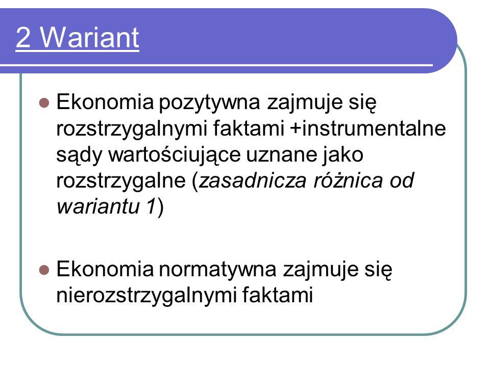 3 Wariant Ekonomia pozytywna – rozstrzygalne fakty Ekonomia normatywna – nierozstrzygalne sądy wartościujące + instrumentalne sądy wartościujące ( w wariancie 2 stanowiły część ekonomii pozytywnej)