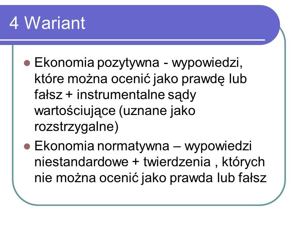 4 Wariant Ekonomia pozytywna - wypowiedzi, które można ocenić jako prawdę lub fałsz + instrumentalne sądy wartościujące (uznane jako rozstrzygalne) Ek