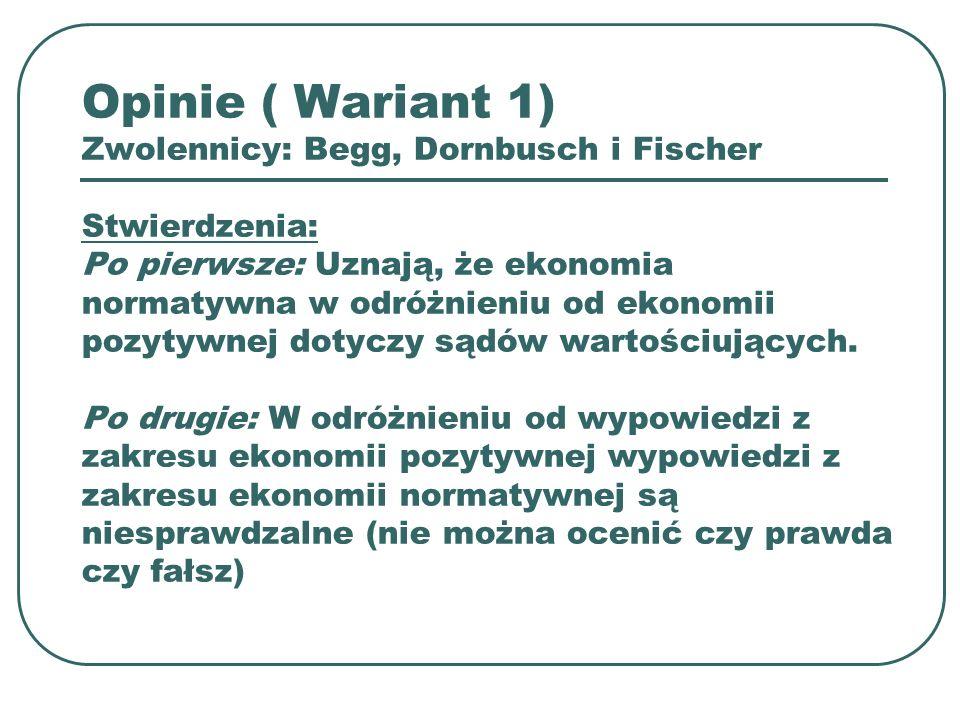 Opinie ( Wariant 1) Zwolennicy: Begg, Dornbusch i Fischer Stwierdzenia: Po pierwsze: Uznają, że ekonomia normatywna w odróżnieniu od ekonomii pozytywn