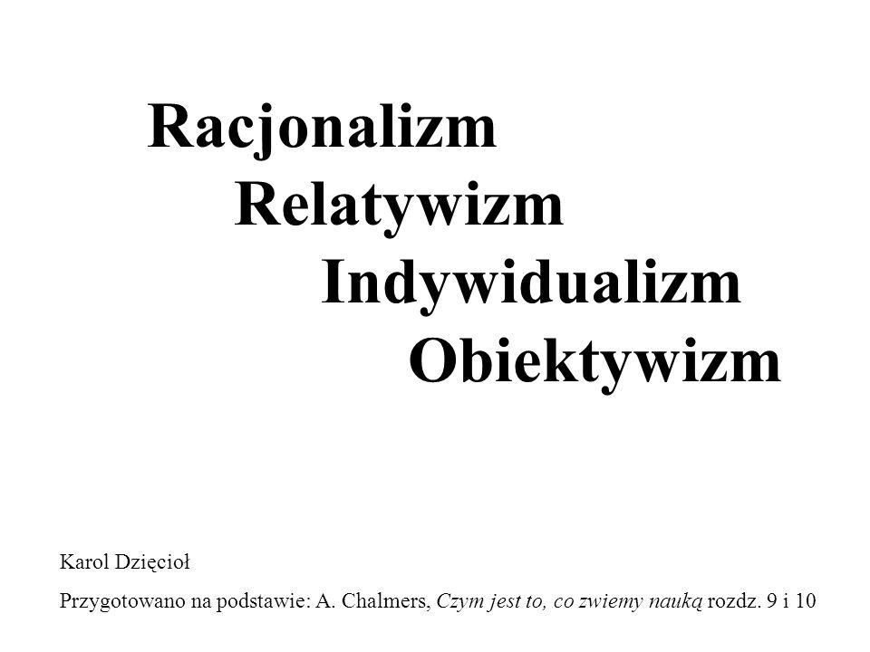 Racjonalizm Racjonaliści uważają, że istnieje jedno ponadczasowe i uniwersalne kryterium, które służy do oceny konkurencyjnych teorii Cechą charakterystyczną racjonalnego kryterium jest jego uniwersalność i ahistoryczność