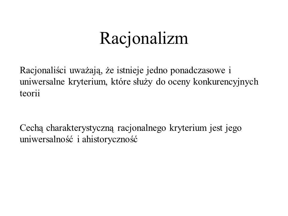 Racjonalizm Przykład kryteriów: Dla indukcjonisty będzie to stopień, w jakim została ta teoria potwierdzona przez uznane fakty Dla falsyfikacjonisty – stopień falsyfikowalności