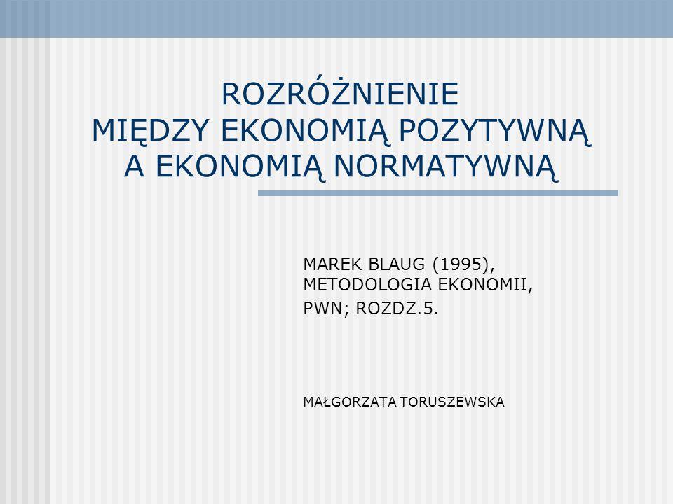 ROZRÓŻNIENIE MIĘDZY EKONOMIĄ POZYTYWNĄ A EKONOMIĄ NORMATYWNĄ MAREK BLAUG (1995), METODOLOGIA EKONOMII, PWN; ROZDZ.5. MAŁGORZATA TORUSZEWSKA