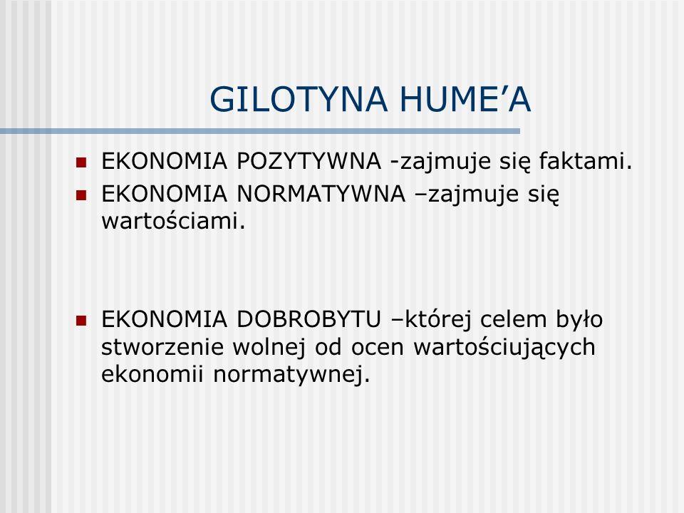 GILOTYNA HUMEA EKONOMIA POZYTYWNA -zajmuje się faktami. EKONOMIA NORMATYWNA –zajmuje się wartościami. EKONOMIA DOBROBYTU –której celem było stworzenie