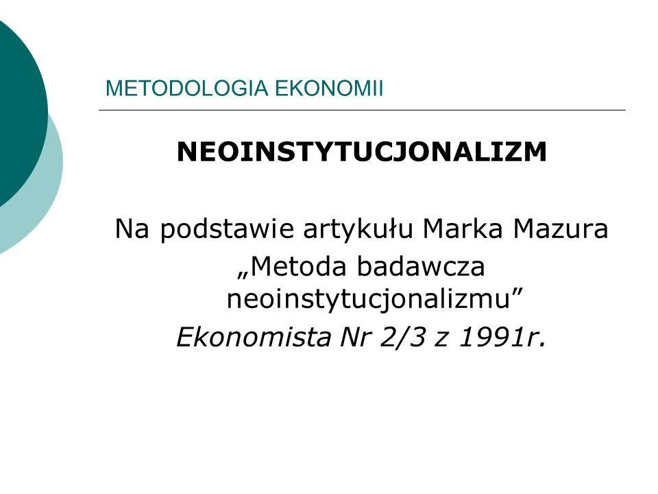 METODOLOGIA EKONOMII NEOINSTYTUCJONALIZM Na podstawie artykułu Marka Mazura Metoda badawcza neoinstytucjonalizmu Ekonomista Nr 2/3 z 1991r.