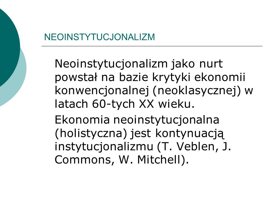 NEOINSTYTUCJONALIZM Neoinstytucjonalizm jako nurt powstał na bazie krytyki ekonomii konwencjonalnej (neoklasycznej) w latach 60-tych XX wieku. Ekonomi