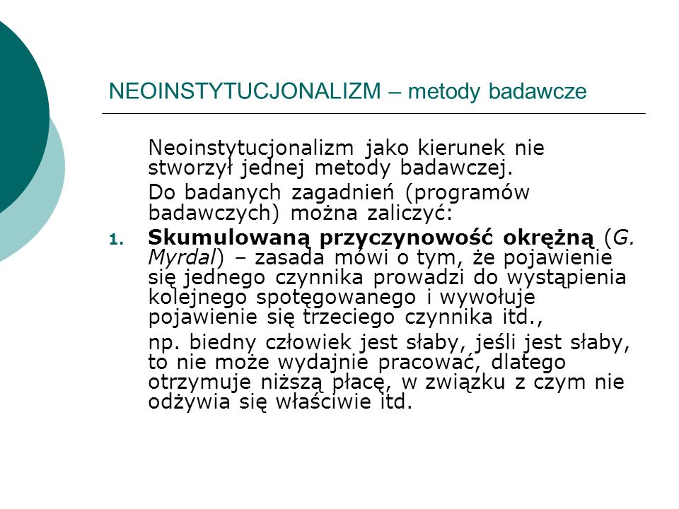 NEOINSTYTUCJONALIZM – metody badawcze Neoinstytucjonalizm jako kierunek nie stworzył jednej metody badawczej. Do badanych zagadnień (programów badawcz