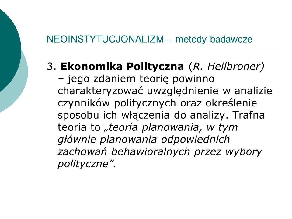 NEOINSTYTUCJONALIZM – metody badawcze 3. Ekonomika Polityczna (R. Heilbroner) – jego zdaniem teorię powinno charakteryzować uwzględnienie w analizie c