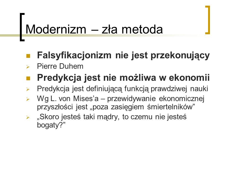 Modernizm – zła metoda Falsyfikacjonizm nie jest przekonujący Pierre Duhem Predykcja jest nie możliwa w ekonomii Predykcja jest definiującą funkcją prawdziwej nauki Wg L.
