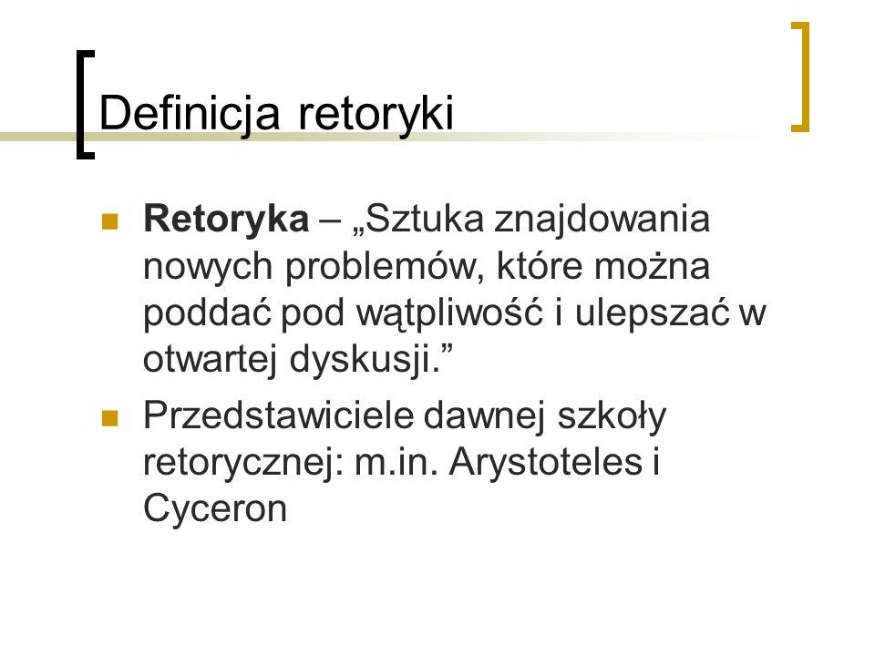 Definicja retoryki Retoryka – Sztuka znajdowania nowych problemów, które można poddać pod wątpliwość i ulepszać w otwartej dyskusji.