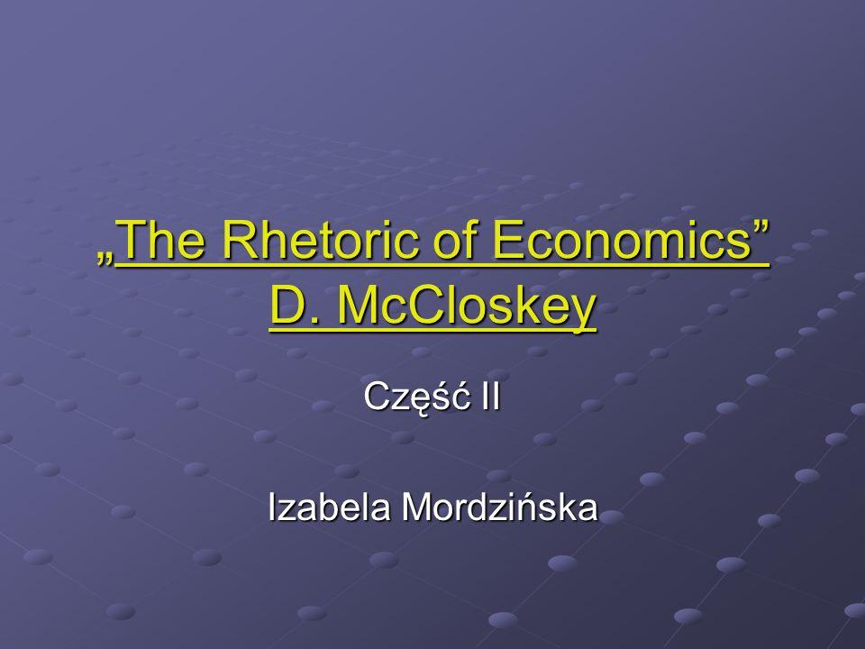 The Rhetoric of Economics D. McCloskey The Rhetoric of Economics D. McCloskey Część II Izabela Mordzińska