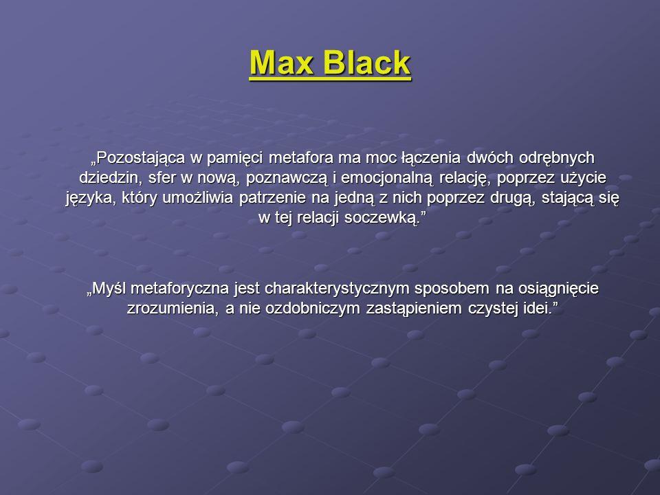 Max Black Pozostająca w pamięci metafora ma moc łączenia dwóch odrębnych dziedzin, sfer w nową, poznawczą i emocjonalną relację, poprzez użycie języka, który umożliwia patrzenie na jedną z nich poprzez drugą, stającą się w tej relacji soczewką.