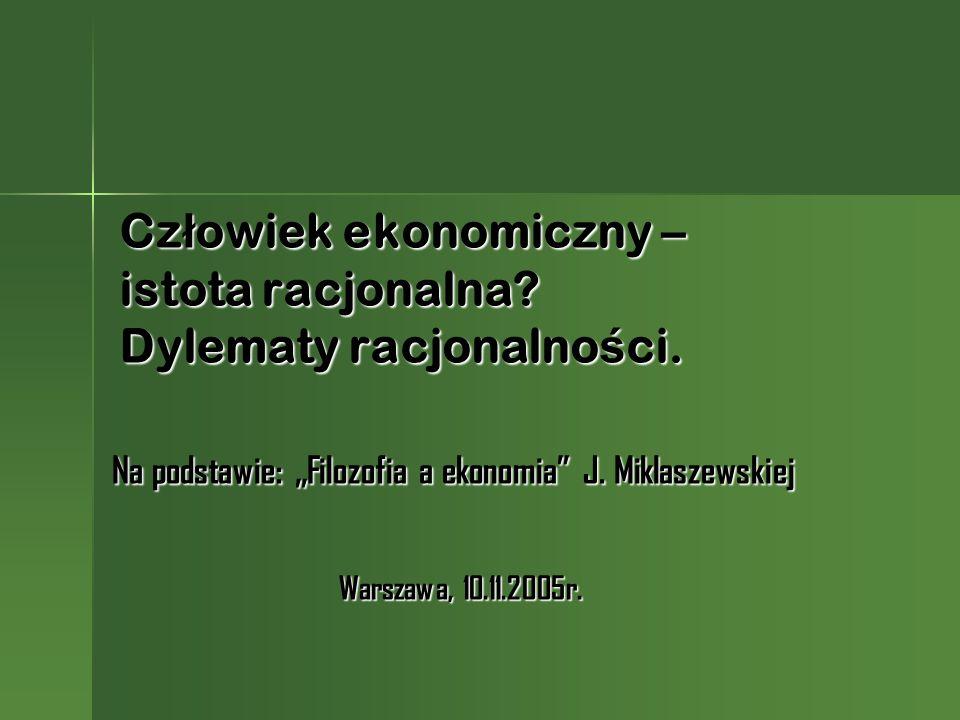 Cz ł owiek ekonomiczny – istota racjonalna? Dylematy racjonalno ś ci. Na podstawie: Filozofia a ekonomia J. Miklaszewskiej Warszawa, 10.11.2005r.