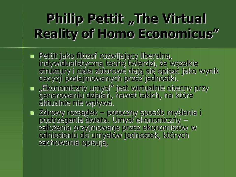 Philip Pettit The Virtual Reality of Homo Economicus Pettit jako filozof rozwijający liberalną, indywidualistyczną teorię twierdzi, że wszelkie strukt