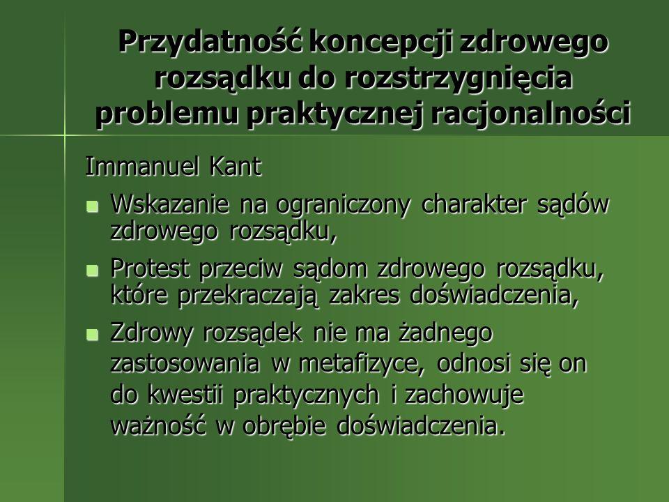 Przydatność koncepcji zdrowego rozsądku do rozstrzygnięcia problemu praktycznej racjonalności Immanuel Kant Wskazanie na ograniczony charakter sądów z