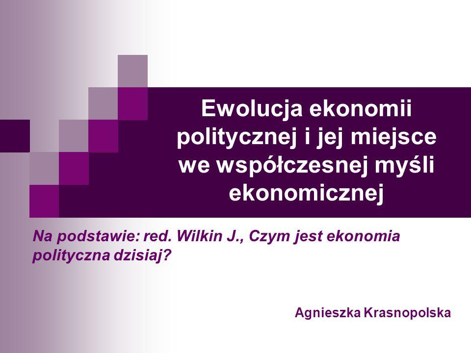 Ewolucja ekonomii politycznej i jej miejsce we współczesnej myśli ekonomicznej Na podstawie: red. Wilkin J., Czym jest ekonomia polityczna dzisiaj? Ag