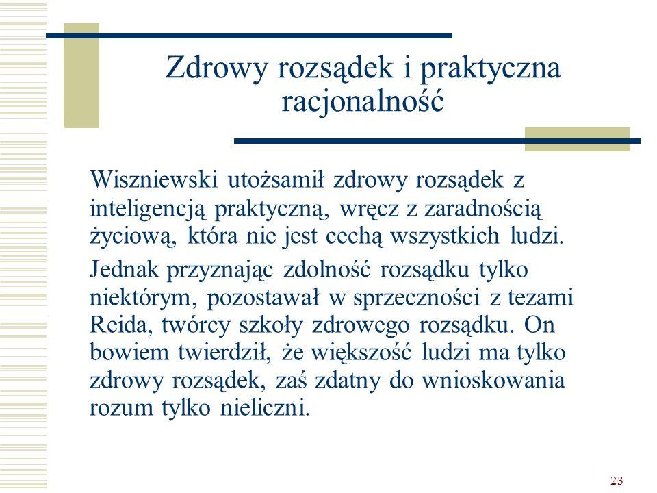 23 Zdrowy rozsądek i praktyczna racjonalność Wiszniewski utożsamił zdrowy rozsądek z inteligencją praktyczną, wręcz z zaradnością życiową, która nie j