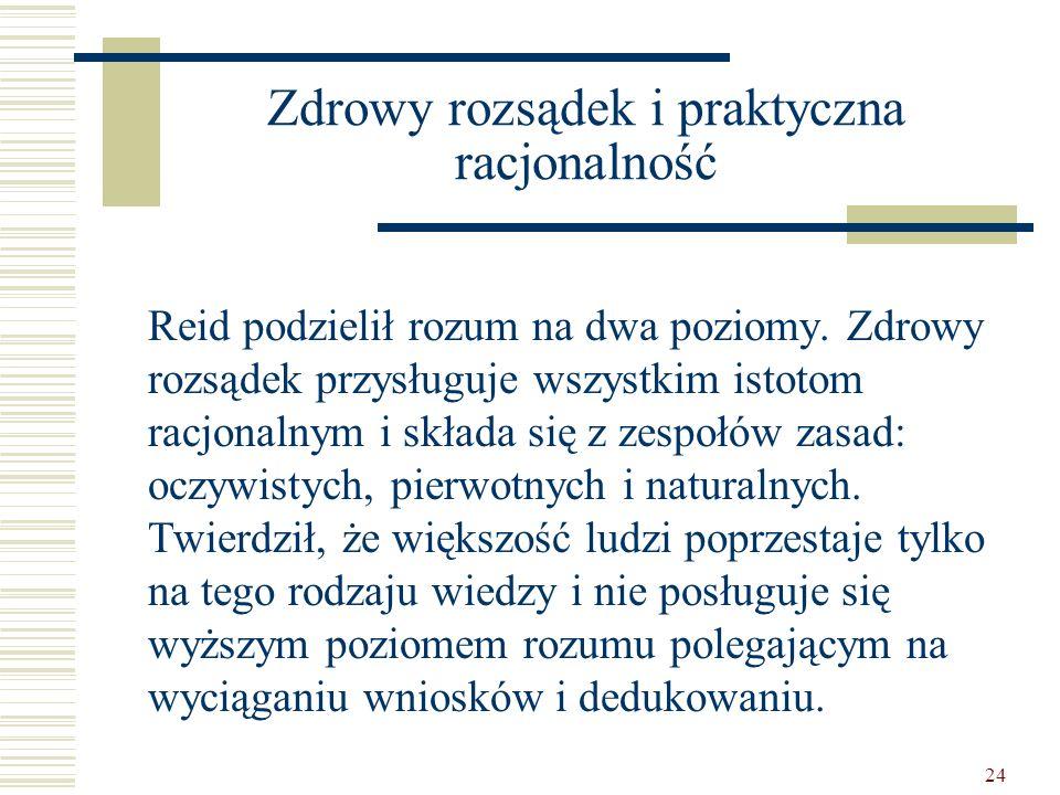 24 Zdrowy rozsądek i praktyczna racjonalność Reid podzielił rozum na dwa poziomy. Zdrowy rozsądek przysługuje wszystkim istotom racjonalnym i składa s