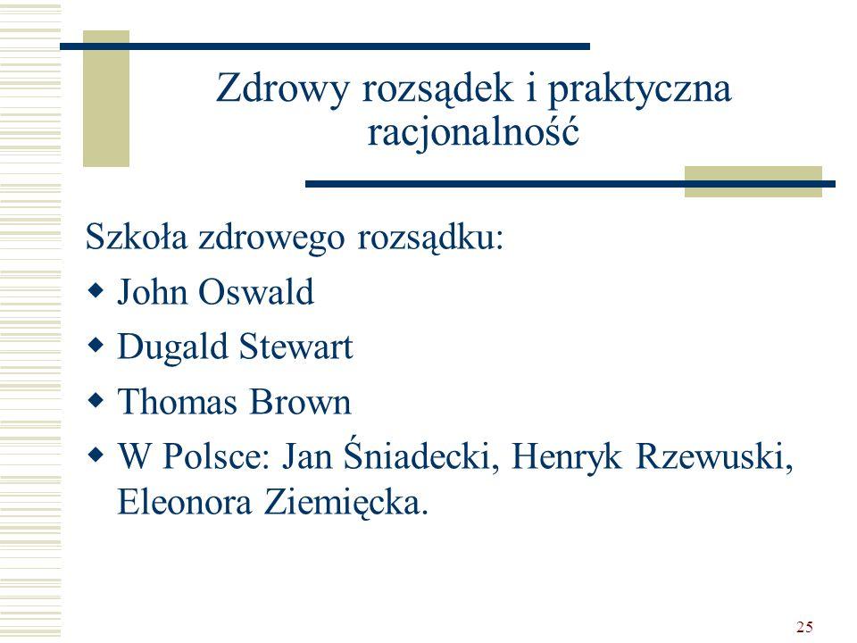 25 Zdrowy rozsądek i praktyczna racjonalność Szkoła zdrowego rozsądku: John Oswald Dugald Stewart Thomas Brown W Polsce: Jan Śniadecki, Henryk Rzewusk