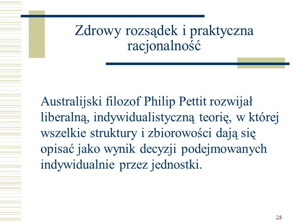 28 Zdrowy rozsądek i praktyczna racjonalność Australijski filozof Philip Pettit rozwijał liberalną, indywidualistyczną teorię, w której wszelkie struk