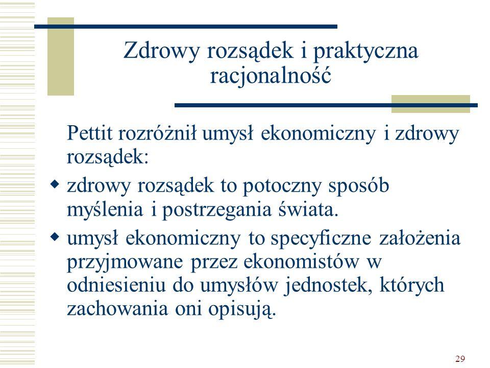 29 Zdrowy rozsądek i praktyczna racjonalność Pettit rozróżnił umysł ekonomiczny i zdrowy rozsądek: zdrowy rozsądek to potoczny sposób myślenia i postr