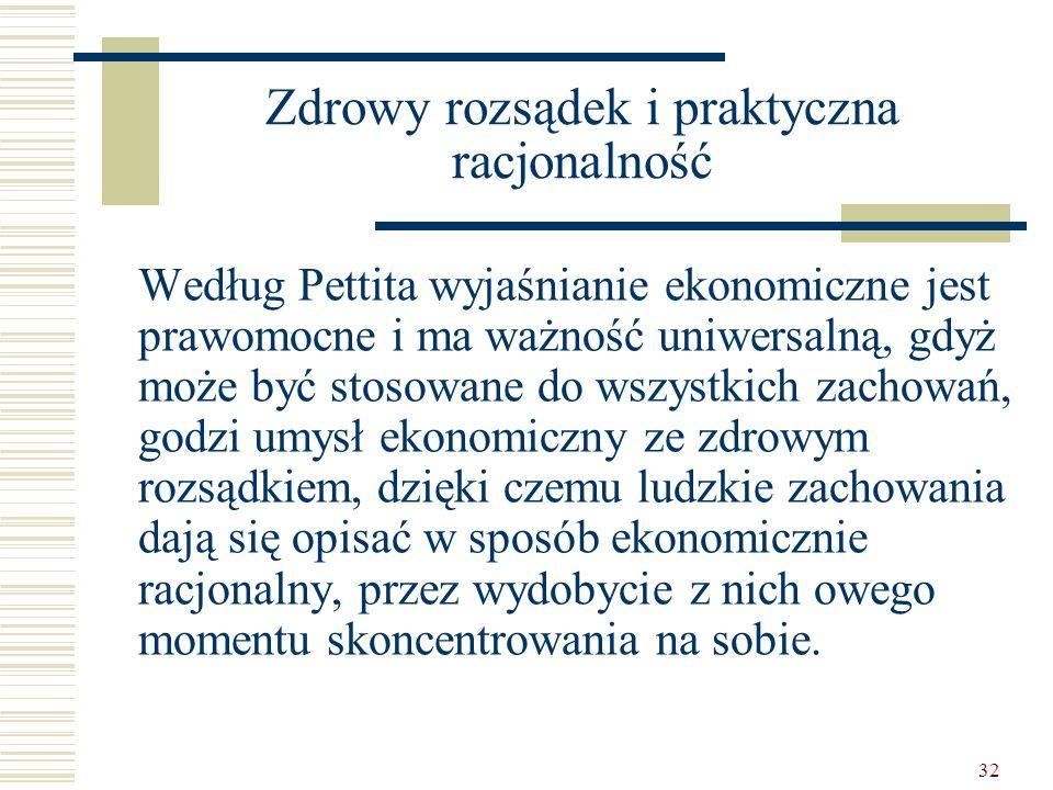 32 Zdrowy rozsądek i praktyczna racjonalność Według Pettita wyjaśnianie ekonomiczne jest prawomocne i ma ważność uniwersalną, gdyż może być stosowane