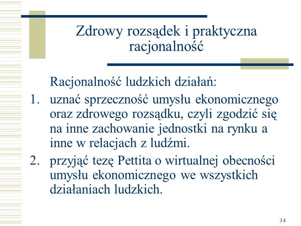 34 Zdrowy rozsądek i praktyczna racjonalność Racjonalność ludzkich działań: 1.uznać sprzeczność umysłu ekonomicznego oraz zdrowego rozsądku, czyli zgo