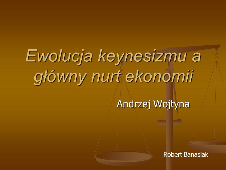 Ewolucja keynesizmu a główny nurt ekonomii Andrzej Wojtyna Robert Banasiak