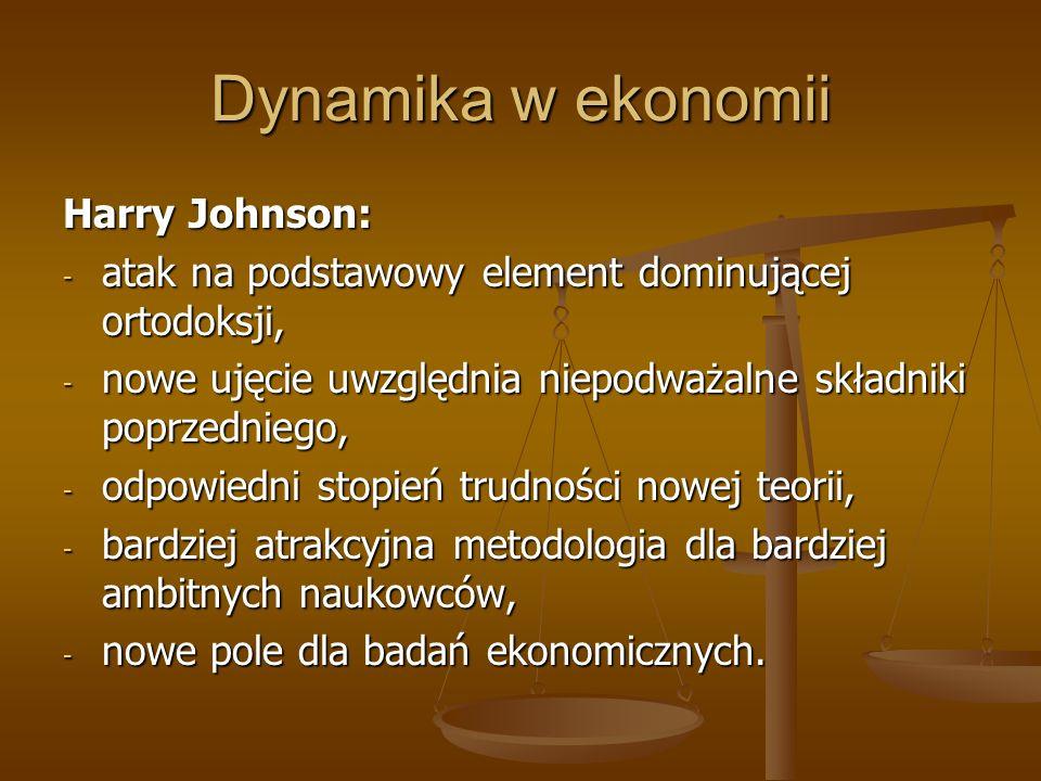 Dynamika w ekonomii Harry Johnson: - atak na podstawowy element dominującej ortodoksji, - nowe ujęcie uwzględnia niepodważalne składniki poprzedniego,