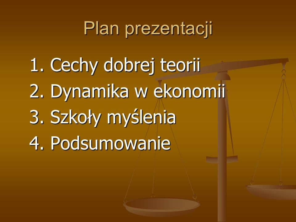 Plan prezentacji 1. Cechy dobrej teorii 1. Cechy dobrej teorii 2. Dynamika w ekonomii 2. Dynamika w ekonomii 3. Szkoły myślenia 3. Szkoły myślenia 4.