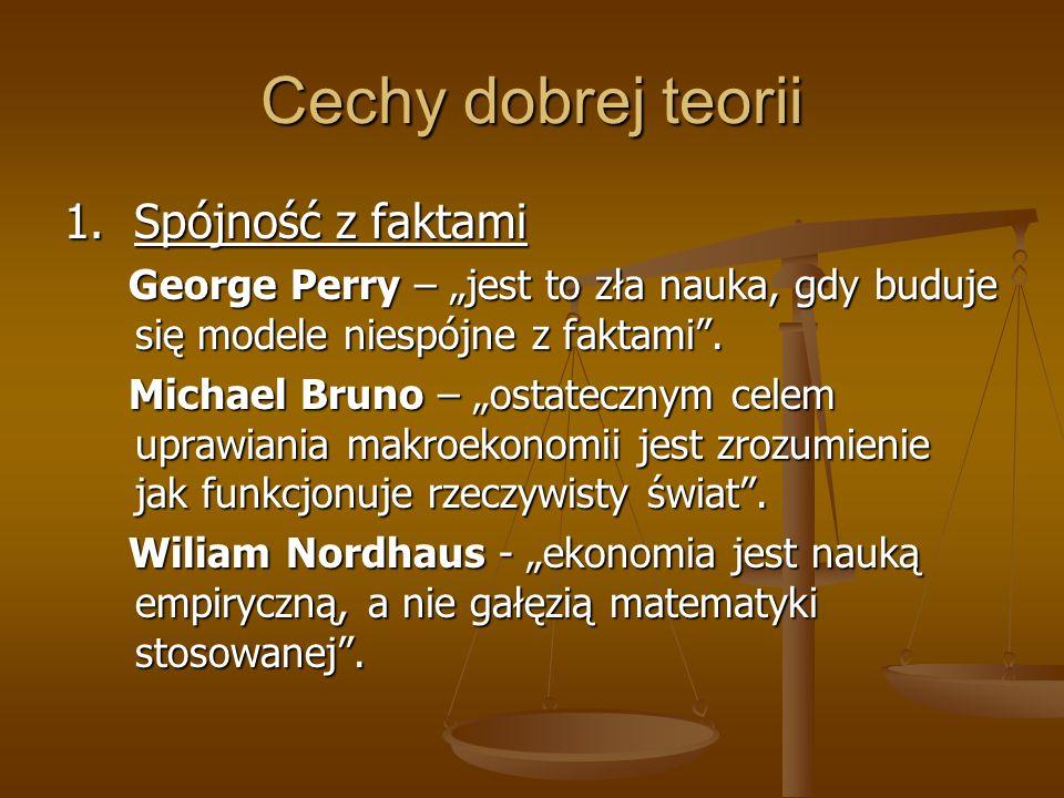 Cechy dobrej teorii 1. Spójność z faktami George Perry – jest to zła nauka, gdy buduje się modele niespójne z faktami. George Perry – jest to zła nauk