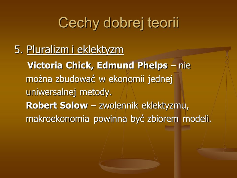 Cechy dobrej teorii 5. Pluralizm i eklektyzm Victoria Chick, Edmund Phelps – nie Victoria Chick, Edmund Phelps – nie można zbudować w ekonomii jednej