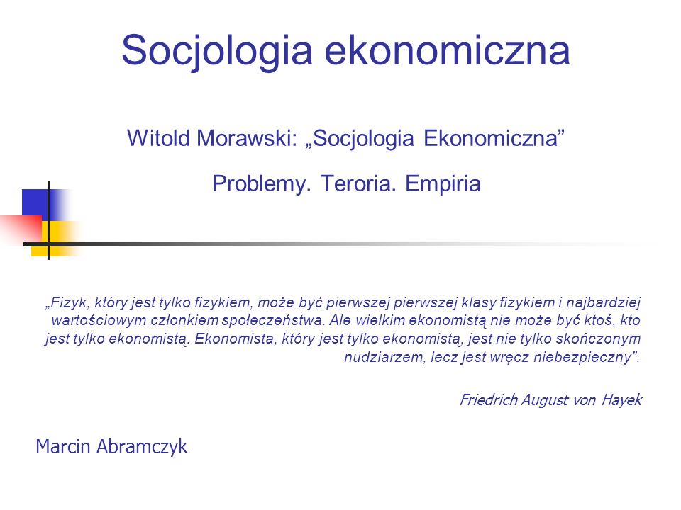 Socjologia ekonomiczna Witold Morawski: Socjologia Ekonomiczna Problemy. Teroria. Empiria Fizyk, który jest tylko fizykiem, może być pierwszej pierwsz