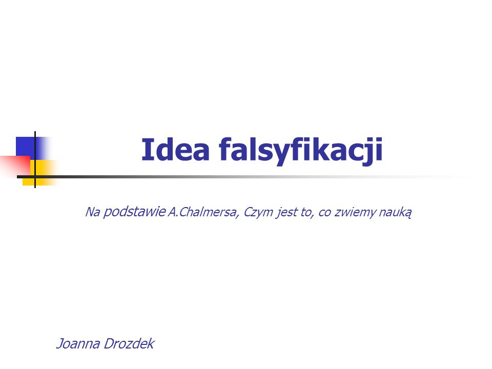 Idea falsyfikacji Joanna Drozdek Na podstawie A.Chalmersa, Czym jest to, co zwiemy nauką