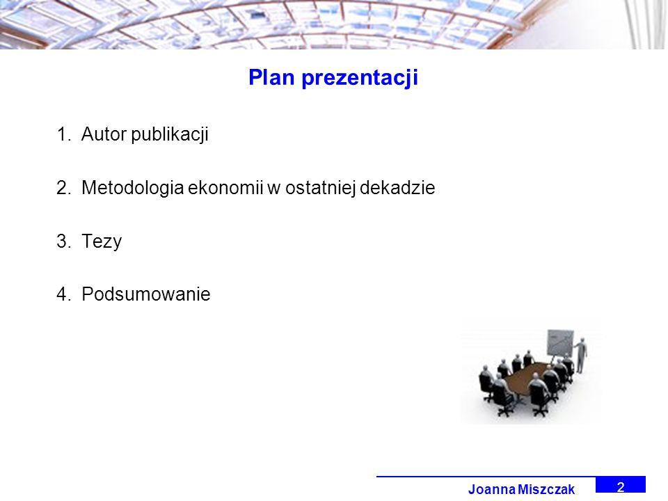 Joanna Miszczak 2 Plan prezentacji 1.Autor publikacji 2.Metodologia ekonomii w ostatniej dekadzie 3.Tezy 4.Podsumowanie